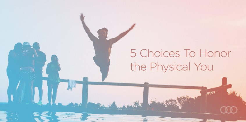 5 choices to honor the physical you